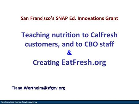 San Francisco <strong>Human</strong> Services Agency San Francisco's SNAP Ed. Innovations Grant Teaching <strong>nutrition</strong> to CalFresh customers, and to CBO staff & Creating EatFresh.org.