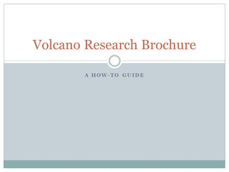 "A HOW-TO GUIDE Volcano Research Brochure. Brochure Guidelines Read through the opening paragraph under the title ""Volcano Brochure Guidelines"". Fill in."