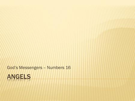 God's Messengers – Numbers 16.  What are they?  What do they look like?  What do they do?  In the past  In the present  In the future  Where do.