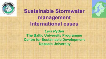 Sustainable Stormwater management International cases Lars Rydén The Baltic University Programme Centre for Sustainable Development Uppsala University.