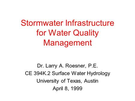 Stormwater Infrastructure for Water Quality Management Dr. Larry A. Roesner, P.E. CE 394K.2 Surface Water Hydrology University of Texas, Austin April 8,