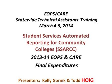 EOPS/CARE Statewide Technical Assistance Training March 4-5, 2014 Student Services Automated Reporting for Community Colleges (SSARCC) 2013-14 EOPS & CARE.