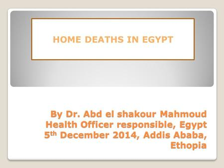 By Dr. Abd el shakour Mahmoud Health Officer responsible, Egypt 5 th December 2014, Addis Ababa, Ethopia HOME DEATHS IN EGYPT.