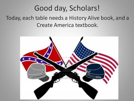 Good day, Scholars! Today, each table needs a History Alive book, and a Create America textbook.