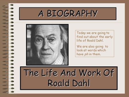 A BIOGRAPHY The Life And Work Of Roald Dahl Today we are going to find out about the early life of Roald Dahl. We are also going to look at words which.