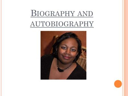 B IOGRAPHY AND AUTOBIOGRAPHY. B IOGRAPHY A biography is about somebody else's life. It is about a real person, but is not written by the person. It is.