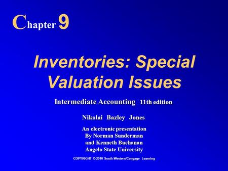 Inventories: Special Valuation Issues C hapter 9 COPYRIGHT © 2010 South-Western/Cengage Learning Intermediate Accounting 11th edition Nikolai Bazley Jones.