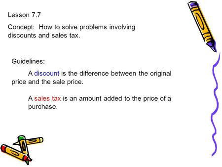 Lesson 7.7 Concept: How to solve problems involving discounts and sales tax. Guidelines: A discount is the difference between the original price and the.