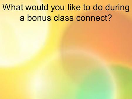 What would you like to do during a bonus class connect?
