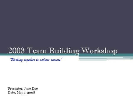 "2008 Team Building Workshop ""Working together to achieve success"" Presenter: Jane Doe Date: May 1, 2008."