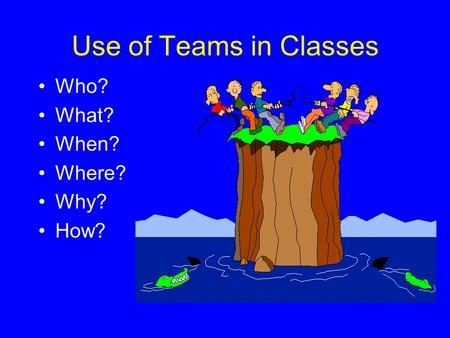 Use of Teams in Classes Who? What? When? Where? Why? How?