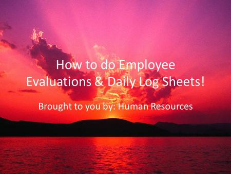 How to do Employee Evaluations & Daily Log Sheets! Brought to you by: Human Resources.