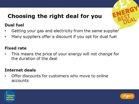 Choosing the right deal for you Dual fuel Getting your gas and electricity from the same supplier Many suppliers offer a discount if you opt for dual fuel.