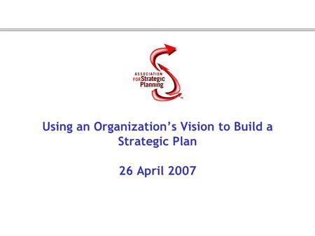Using an Organization's Vision to Build a Strategic Plan 26 April 2007.