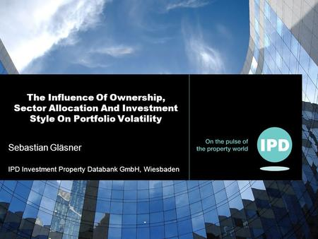Sebastian Gläsner IPD Investment Property Databank GmbH, Wiesbaden The Influence Of Ownership, Sector Allocation And Investment Style On Portfolio Volatility.