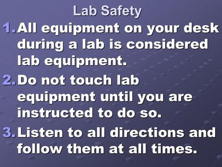 Lab Safety 1.All equipment on your desk during a lab is considered lab equipment. 2.Do not touch lab equipment until you are instructed to do so. 3.Listen.
