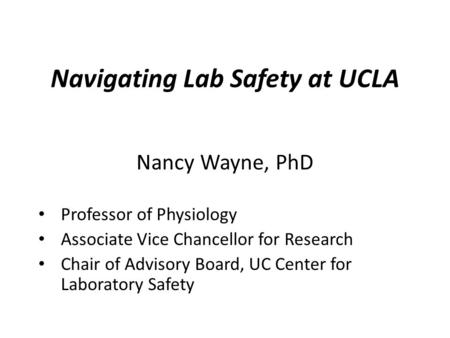 Navigating Lab Safety at UCLA Nancy Wayne, PhD Professor of Physiology Associate Vice Chancellor for Research Chair of Advisory Board, UC Center for Laboratory.