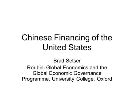 Chinese Financing of the United States Brad Setser Roubini Global Economics and the Global Economic Governance Programme, University College, Oxford.