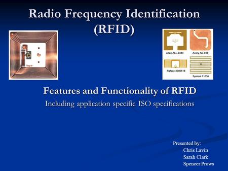 Radio Frequency Identification (RFID) Features and Functionality of RFID Including application specific ISO specifications Presented by: Chris Lavin Sarah.