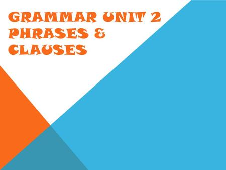 GRAMMAR UNIT 2 PHRASES & CLAUSES. WHAT IS A PHRASE? A phrase is a group of related words that does not contain a subject and verb. Common Phrases  Prepositional.