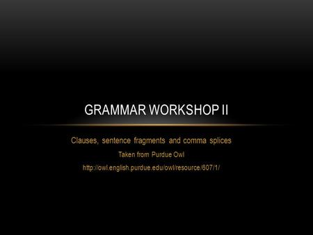 Clauses, sentence fragments and comma splices Taken from Purdue Owl  GRAMMAR WORKSHOP II.