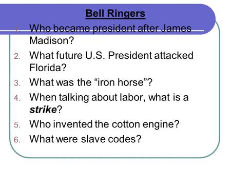 "Bell Ringers 1. Who became president after James Madison? 2. What future U.S. President attacked Florida? 3. What was the ""iron horse""? 4. When talking."