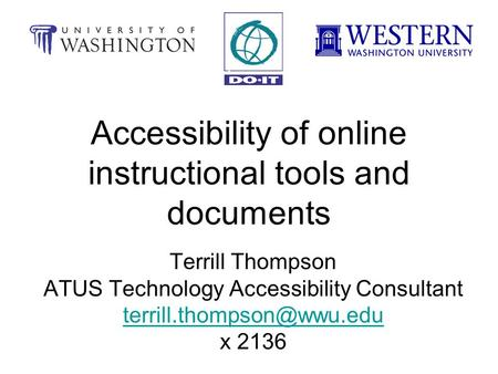 Accessibility of online instructional tools and documents Terrill Thompson ATUS Technology Accessibility Consultant x 2136