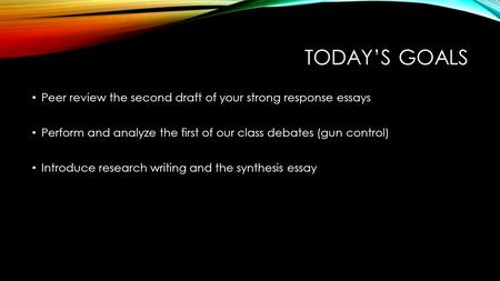 TODAY'S GOALS Peer review the second draft of your strong response essays Perform and analyze the first of our class debates (gun control) Introduce research.