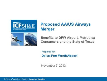 0 icfi.com/aviation | Benefits to DFW Airport, Metroplex Consumers and the State of Texas Proposed AA/US Airways Merger November 7, 2013 Prepared for: