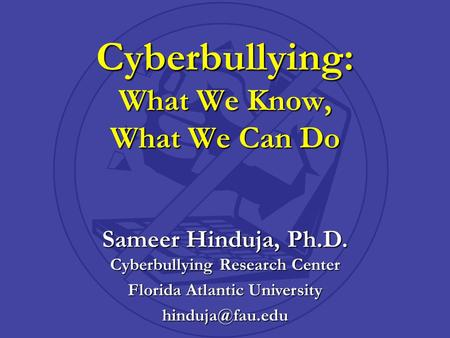 Sameer Hinduja, Ph.D. Cyberbullying Research Center Florida Atlantic University Cyberbullying: What We Know, What We Can Do.