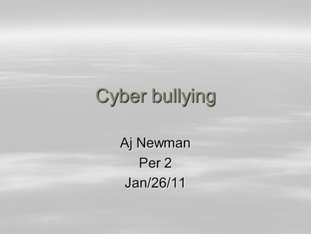 Cyber bullying Aj Newman Per 2 Jan/26/11. Cyber bullying  Cyber bullying is everywhere and its true.  Cyber bullying is horrible and there are multiple.