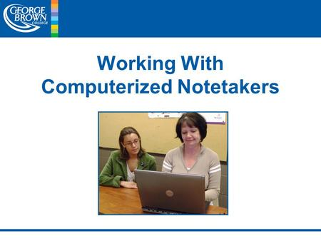 Working With Computerized Notetakers. Working With Computerized Notetakers Deaf and Hard of Hearing Services of George Brown College PRESENTED BY: