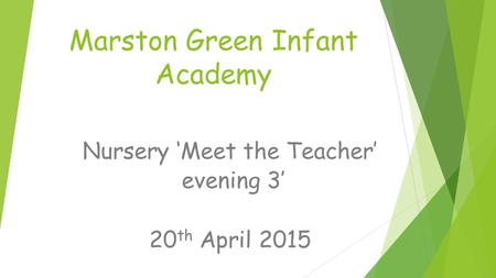 Marston Green Infant Academy Nursery 'Meet the Teacher' evening 3' 20 th April 2015.