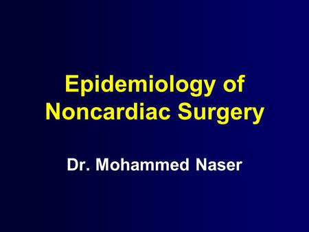 Epidemiology of Noncardiac Surgery Dr. Mohammed Naser.