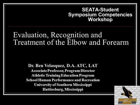 Evaluation, Recognition and Treatment of the Elbow and Forearm SEATA-Student Symposium Competencies Workshop Dr. Ben Velasquez, D.A. ATC, LAT Associate.