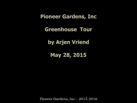 Pioneer Gardens, Inc Greenhouse Tour by Arjen Vriend May 28, 2015