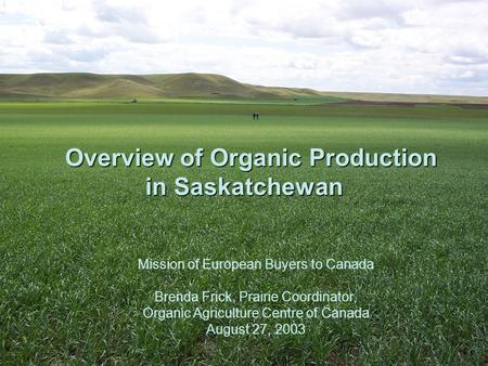 Overview of Organic Production in Saskatchewan Overview of Organic Production in Saskatchewan Mission of European Buyers to Canada Brenda Frick, Prairie.