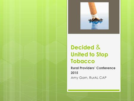 Decided & United to Stop Tobacco Rural Providers' Conference 2015 Amy Gorn, RurAL CAP.