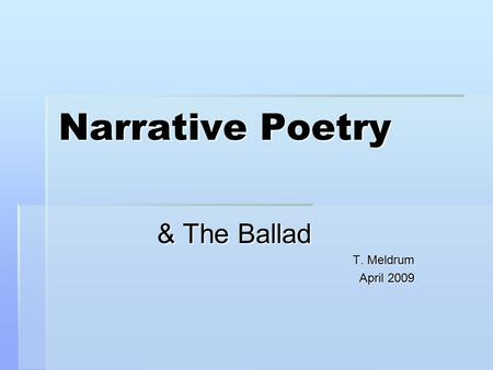 Narrative Poetry & The Ballad T. Meldrum April 2009.