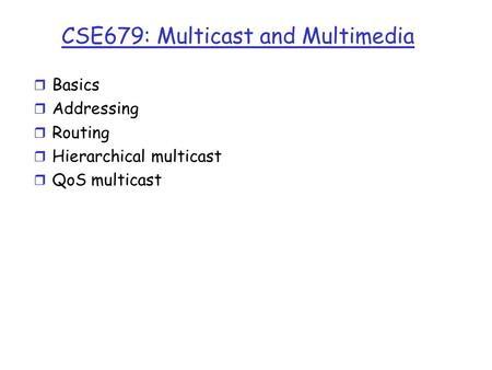 CSE679: Multicast and Multimedia r Basics r Addressing r Routing r Hierarchical multicast r QoS multicast.