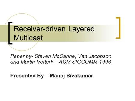 Receiver-driven Layered Multicast Paper by- Steven McCanne, Van Jacobson and Martin Vetterli – ACM SIGCOMM 1996 Presented By – Manoj Sivakumar.