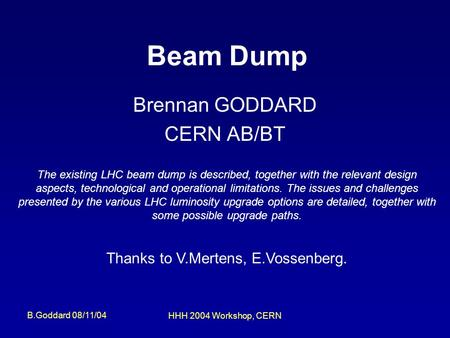 B.Goddard 08/11/04 HHH 2004 Workshop, CERN Beam Dump Brennan GODDARD CERN AB/BT The existing LHC beam dump is described, together with the relevant design.
