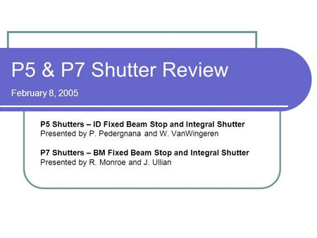 P5 & P7 Shutter Review February 8, 2005 P5 Shutters – ID Fixed Beam Stop and Integral Shutter Presented by P. Pedergnana and W. VanWingeren P7 Shutters.