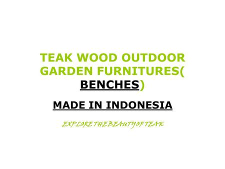 TEAK WOOD OUTDOOR GARDEN FURNITURES( BENCHES) MADE IN INDONESIA EXPLORE THE BEAUTY OF TEAK.