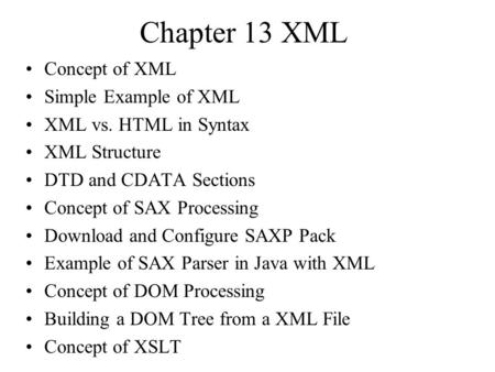 Chapter 13 XML Concept of XML Simple Example of XML XML vs. HTML in Syntax XML Structure DTD and CDATA Sections Concept of SAX Processing Download and.