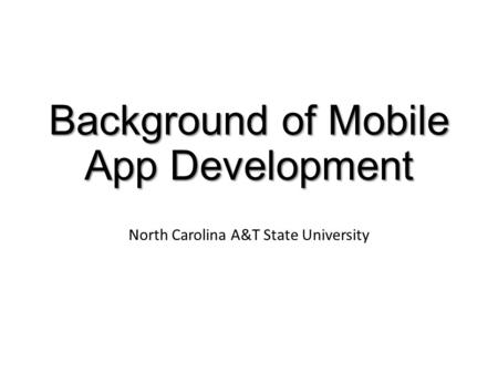 Background of Mobile App Development North Carolina A&T State University.