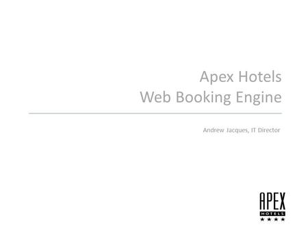 Apex Hotels Web Booking Engine Andrew Jacques, IT Director.