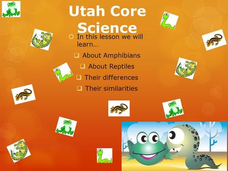 Utah Core Science  In this lesson we will learn…  About Amphibians  About Reptiles  Their differences  Their similarities.