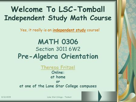 8/12/2015Lone Star College - Tomball Welcome To LSC-Tomball Independent Study Math Course MATH 0306 Section 3011 6W2 Pre-Algebra Orientation Theresa Fritzel.