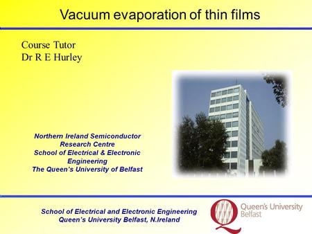 School of Electrical and Electronic Engineering Queen's University Belfast, N.Ireland Course Tutor Dr R E Hurley Vacuum evaporation of thin films Northern.